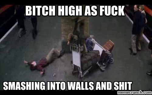 bitch high as fuck smashing into walls and shit