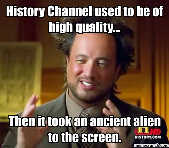 History Channel used to be of high quality… History Memes
