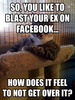 So, you like to blast your ex on facebook...
