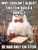 Why couldn't Albert Einstein build a house?