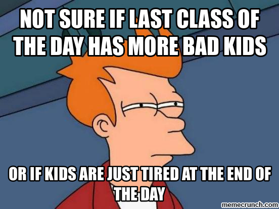 Not sure if last class of the day has more bad kids