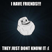 I have friends