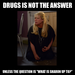 drugs is not the answer