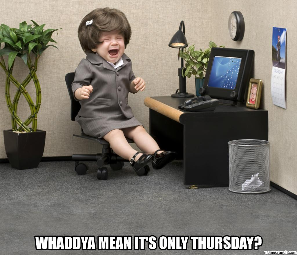 WHADDYA MEAN IT'S ONLY THURSDAY?