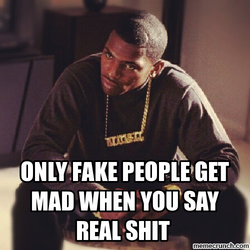 image fake people get mad when you say real shit