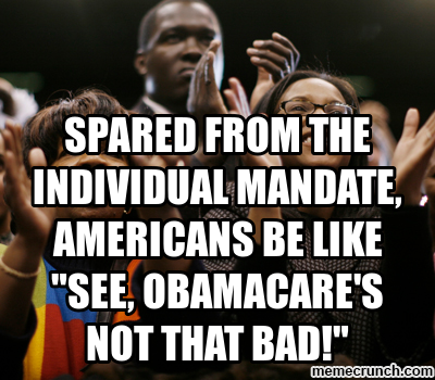 Spared from the individual mandate, Americans are like, See, Obamacare is not that bad