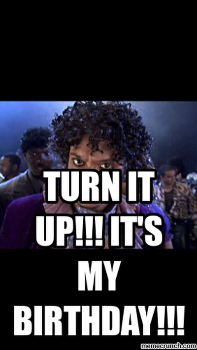TURN IT UP!!! IT'S MY BIRTHDAY!!!