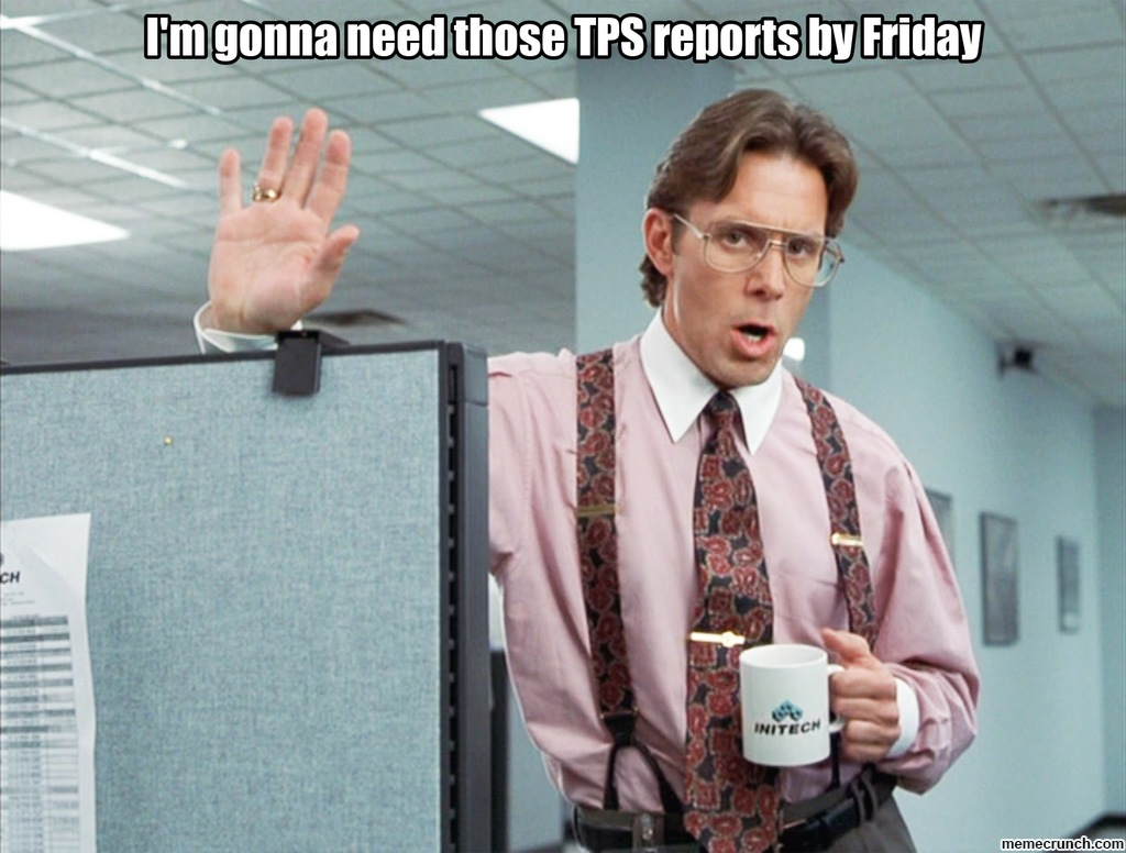 I'm gonna need those TPS reports by Friday on change request meme, billing report meme, bank report meme, report someone meme, time off request meme, address book meme, time sheets meme, i-9 meme, timeclock meme, year-end accounting meme, where's your timesheet meme, entropy meme, finance accounting meme, standard meme, expense reports for dummies, financial report meme, receipt meme, flight plan meme, business report meme, error report meme,